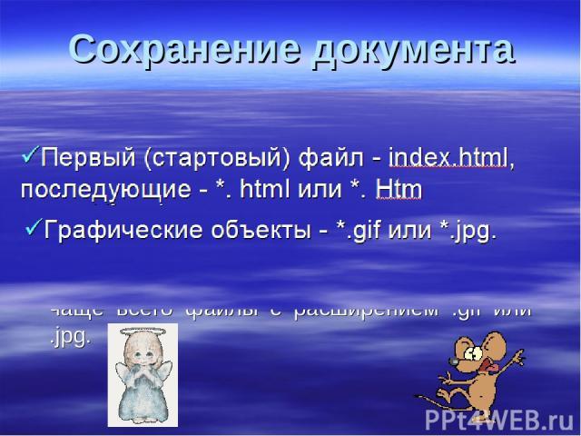 Сохранение документа Документ набранный в блокноте сохраняется с расширением *. html или *. htm. Первый (стартовый) файл сохраняется под именем index.html, последующие на ваше усмотрение. Графические объекты в веб – страницах это чаще всего файлы с …