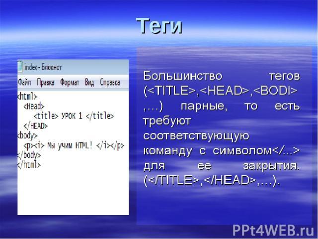 Теги Теги - специальные команды разметки, заключенные между угловыми скобками (), и задающие правила, по которым бразер отображает документ на экран (размещение текста в окне, представление графических объектов и т.д.)
