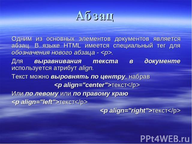 Абзац Одним из основных элементов документов является абзац. В языке HTML имеется специальный тег для обозначения нового абзаца - . Для выравнивания текста в документе используется атрибут align. Текст можно выровнять по центру, набрав текст Или по …