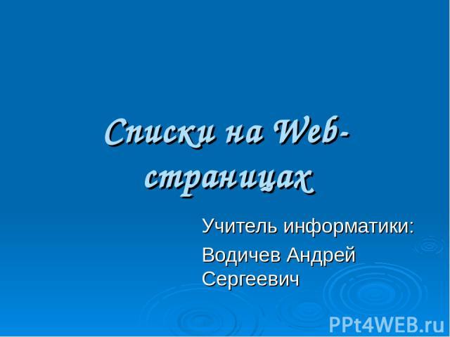 Списки на Web-страницах Учитель информатики: Водичев Андрей Сергеевич