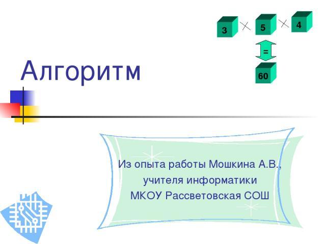 Алгоритм Из опыта работы Мошкина А.В., учителя информатики МКОУ Рассветовская СОШ 3 5 4 60 =