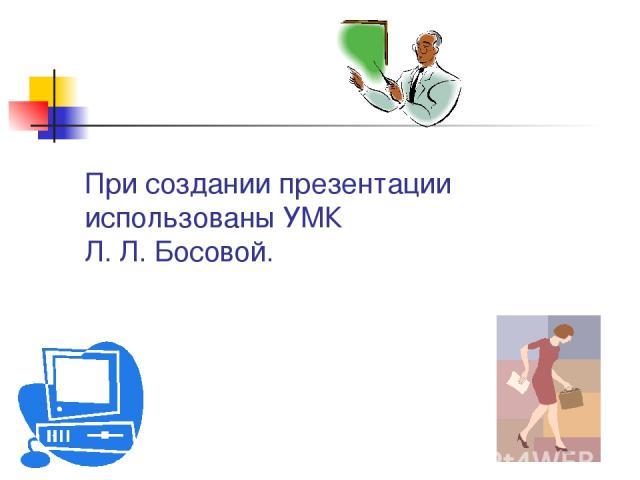 При создании презентации использованы УМК Л. Л. Босовой.