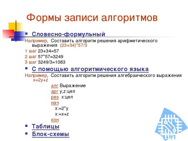 Формы записи алгоритмов Словесно-формульный Например, Составить алгоритм решения арифметического выражения (23+34)*57/3 1 шаг 23+34=57 2 шаг 57*57=3249 3 шаг 3249/3=1083 С помощью алгоритмического языка Например, Составить алгоритм решения алгебраич…