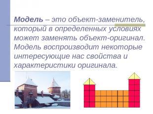 Модель – это объект-заменитель, который в определенных условиях может заменять о