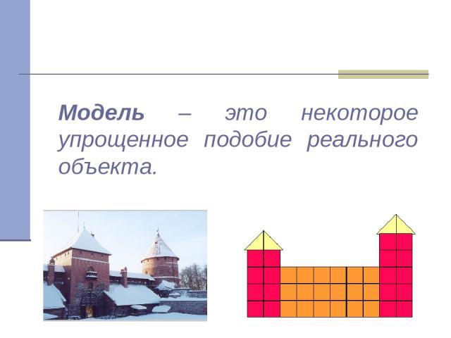 Модель – это некоторое упрощенное подобие реального объекта.