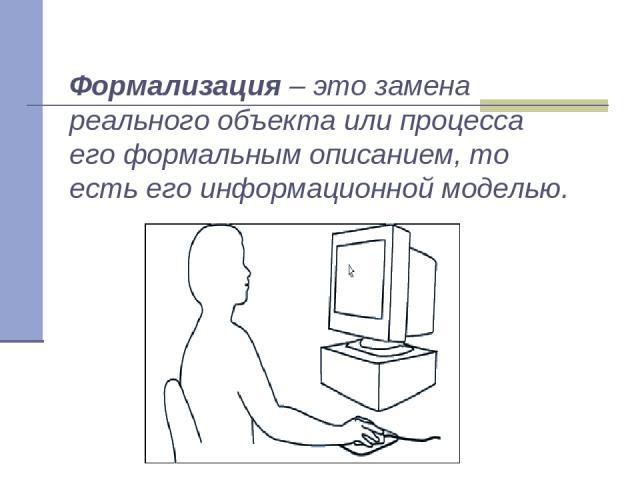 Формализация – это замена реального объекта или процесса его формальным описанием, то есть его информационной моделью.