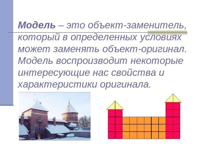 Модель – это объект-заменитель, который в определенных условиях может заменять объект-оригинал. Модель воспроизводит некоторые интересующие нас свойства и характеристики оригинала.