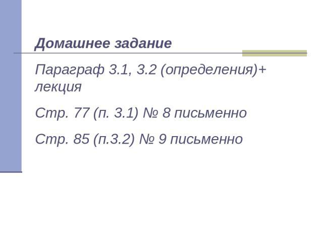 Домашнее задание Параграф 3.1, 3.2 (определения)+ лекция Стр. 77 (п. 3.1) № 8 письменно Стр. 85 (п.3.2) № 9 письменно