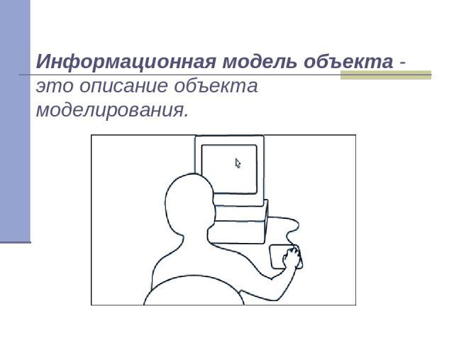Информационная модель объекта - это описание объекта моделирования.