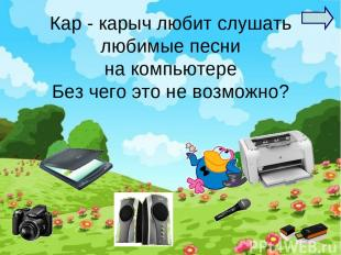 Кар - карыч любит слушать любимые песни на компьютере Без чего это не возможно?