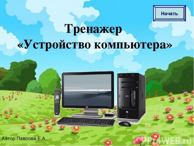 Тренажер «Устройство компьютера» Автор Павлова Е.А. Начать