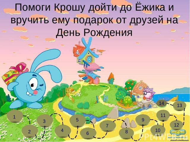 Помоги Крошу дойти до Ёжика и вручить ему подарок от друзей на День Рождения 11 12 13 1 2 3 4 5 6 7 8 9 10 14
