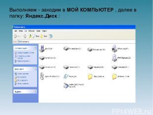 Выполняем - заходим в МОЙ КОМПЬЮТЕР , далее в папку: Яндекс.Диск :