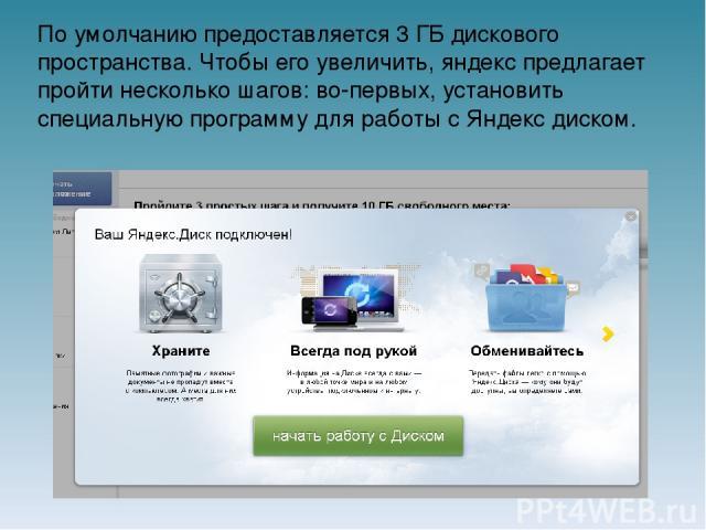По умолчанию предоставляется 3 ГБ дискового пространства. Чтобы его увеличить, яндекс предлагает пройти несколько шагов: во-первых, установить специальную программу для работы с Яндекс диском.