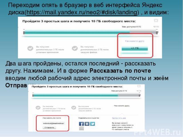 Переходим опять в браузер в веб интерфейса Яндекс диска(https://mail.yandex.ru/neo2/#disk/landing) , и видим: Два шага пройдены, остался последний - рассказать другу. Нажимаем. И в форме Рассказать по почте вводим любой рабочий адрес электронной поч…