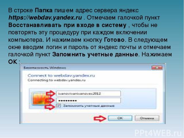 В строке Папка пишем адрес сервера яндекс https://webdav.yandex.ru . Отмечаем галочкой пункт Восстанавливать при входе в систему , чтобы не повторять эту процедуру при каждом включении компьютера. И нажимаем кнопку Готово. В следующем окне вводим ло…