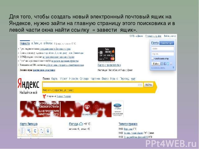 Для того, чтобы создать новый электронный почтовый ящик на Яндексе, нужно зайти на главную страницу этого поисковика и в левой части окна найти ссылку « завести ящик».