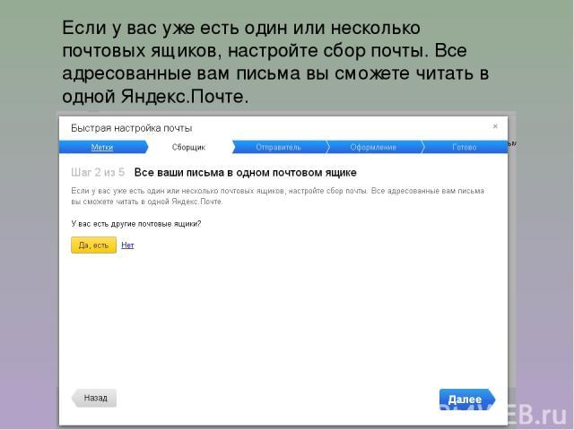 Если у вас уже есть один или несколько почтовых ящиков, настройте сбор почты. Все адресованные вам письма вы сможете читать в одной Яндекс.Почте.