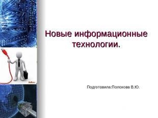 Новые информационные технологии. Подготовила:Полохова В.Ю.