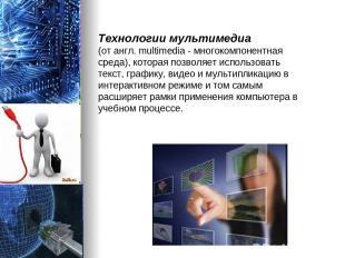 Технологии мультимедиа (от англ. multimedia - многокомпонентная среда), которая