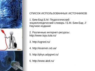 СПИСОК ИСПОЛЬЗОВАННЫХ ИСТОЧНИКОВ 1. Бим-Бад Б.М. Педагогический энциклопедически