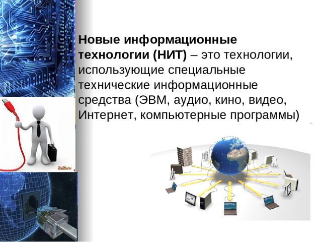 Новые информационные технологии (НИТ) – это технологии, использующие специальные технические информационные средства (ЭВМ, аудио, кино, видео, Интернет, компьютерные программы)