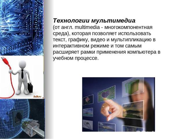 Технологии мультимедиа (от англ. multimedia - многокомпонентная среда), которая позволяет использовать текст, графику, видео и мультипликацию в интерактивном режиме и том самым расширяет рамки применения компьютера в учебном процессе.