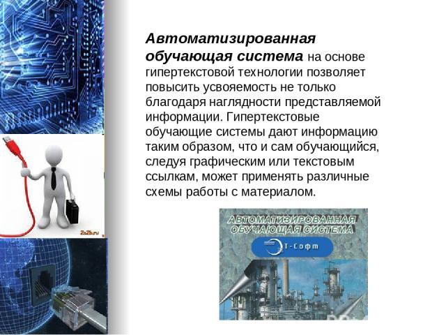 Автоматизированная обучающая система на основе гипертекстовой технологии позволяет повысить усвояемость не только благодаря наглядности представляемой информации. Гипертекстовые обучающие системы дают информацию таким образом, что и сам обучающийся,…