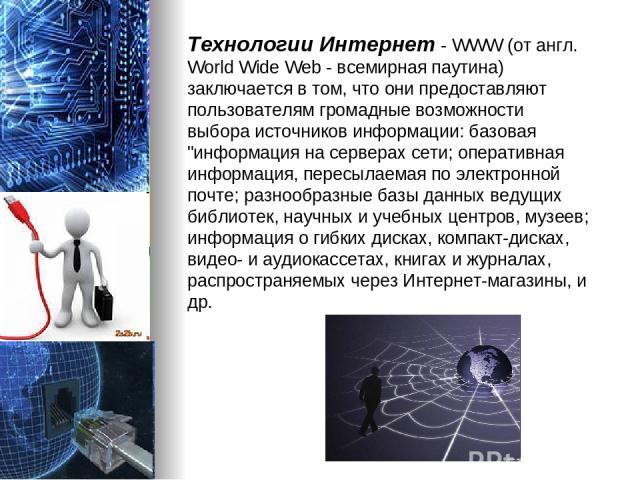 Технологии Интернет - WWW (от англ. World Wide Web - всемирная паутина) заключается в том, что они предоставляют пользователям громадные возможности выбора источников информации: базовая