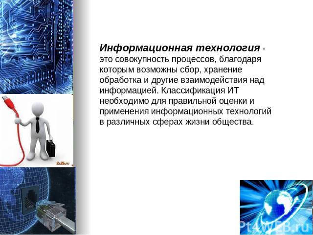 Информационная технология - это совокупность процессов, благодаря которым возможны сбор, хранение обработка и другие взаимодействия над информацией. Классификация ИТ необходимо для правильной оценки и применения информационных технологий в различных…