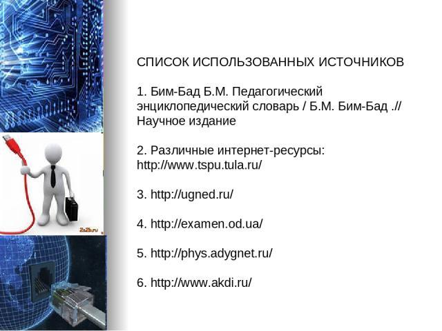 СПИСОК ИСПОЛЬЗОВАННЫХ ИСТОЧНИКОВ 1. Бим-Бад Б.М. Педагогический энциклопедический словарь / Б.М. Бим-Бад .// Научное издание 2. Различные интернет-ресурсы: http://www.tspu.tula.ru/ 3. http://ugned.ru/ 4. http://examen.od.ua/ 5. http://phys.adygnet.r…