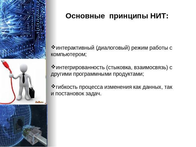 интерактивный (диалоговый) режим работы с компьютером; интегрированность (стыковка, взаимосвязь) с другими программными продуктами; гибкость процесса изменения как данных, так и постановок задач. Основные принципы НИТ: