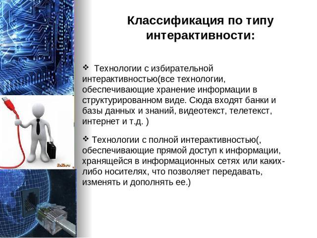 Классификация по типу интерактивности: Технологии с избирательной интерактивностью(все технологии, обеспечивающие хранение информации в структурированном виде. Сюда входят банки и базы данных и знаний, видеотекст, телетекст, интернет и т.д. ) Технол…
