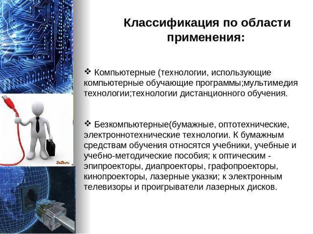 Классификация по области применения: Компьютерные (технологии, использующие компьютерные обучающие программы;мультимедия технологии;технологии дистанционного обучения. Безкомпьютерные(бумажные, оптотехнические, электроннотехнические технологии. К бу…