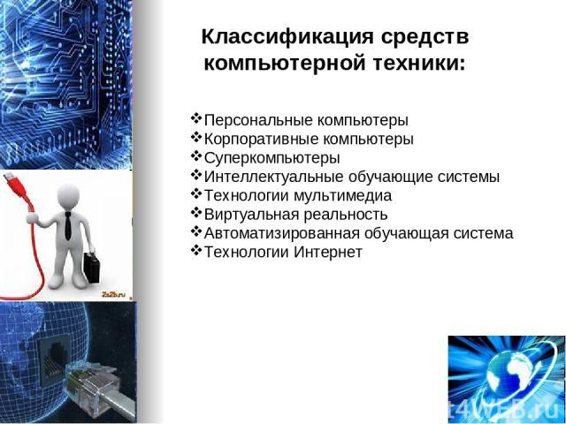 Классификация средств компьютерной техники: Персональные компьютеры Корпоративные компьютеры Суперкомпьютеры Интеллектуальные обучающие системы Технологии мультимедиа Виртуальная реальность Автоматизированная обучающая система Технологии Интернет
