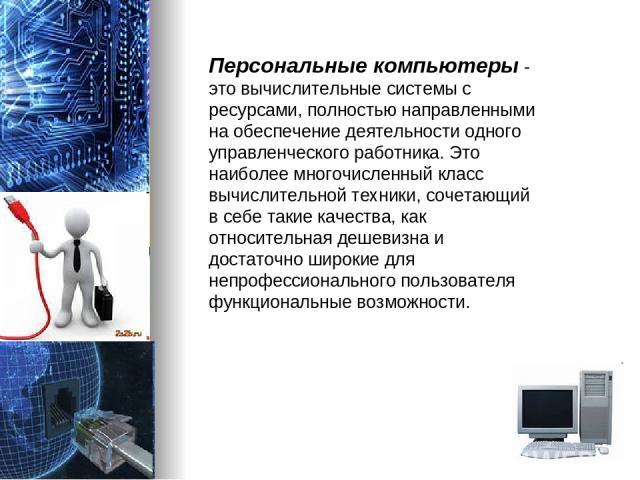Персональные компьютеры - это вычислительные системы с ресурсами, полностью направленными на обеспечение деятельности одного управленческого работника. Это наиболее многочисленный класс вычислительной техники, сочетающий в себе такие качества, как о…