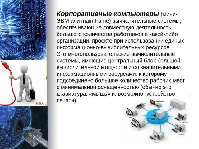 Корпоративные компьютеры (мини-ЭВМ или main frame) вычислительные системы, обеспечивающие совместную деятельность большого количества работников в какой-либо организации, проекте при использовании единых информационно-вычислительных ресурсов. Это мн…