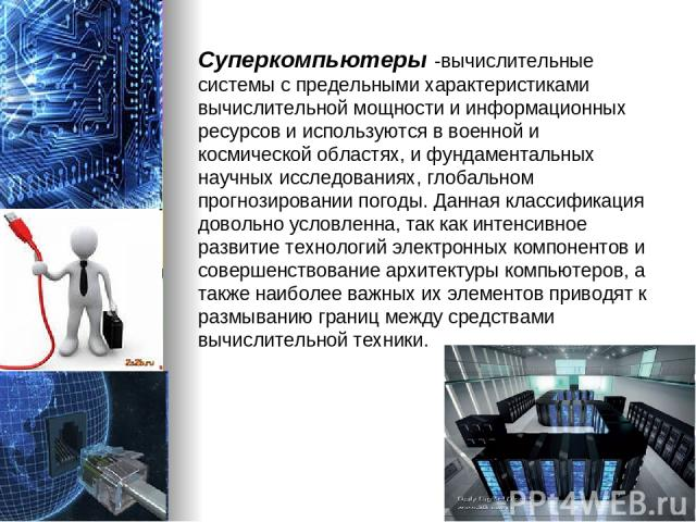 Суперкомпьютеры -вычислительные системы с предельными характеристиками вычислительной мощности и информационных ресурсов и используются в военной и космической областях, и фундаментальных научных исследованиях, глобальном прогнозировании погоды. Дан…