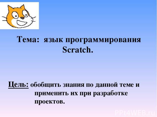 Тема: язык программирования Scratch. Цель: обобщить знания по данной теме и применить их при разработке проектов.