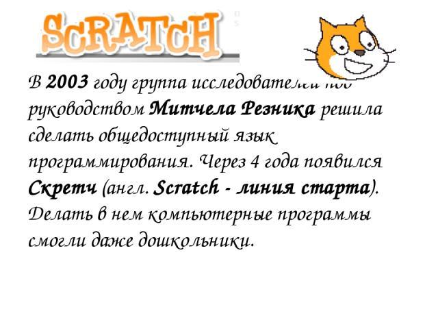В 2003 году группа исследователей под руководством Митчела Резника решила сделать общедоступный язык программирования. Через 4 года появился Скретч (англ. Scratch - линия старта). Делать в нем компьютерные программы смогли даже дошкольники.