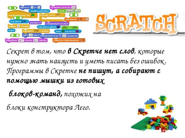 Секрет в том, что в Скретче нет слов, которые нужно знать наизусть и уметь писать без ошибок. Программы в Скретче не пишут, а собирают с помощью мышки из готовых блоков-команд, похожих на блоки конструктора Лего.