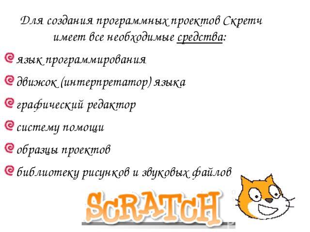 Для создания программных проектов Скретч имеет все необходимые средства: язык программирования движок (интерпретатор) языка графический редактор систему помощи образцы проектов библиотеку рисунков и звуковых файлов