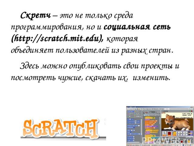 Скретч – это не только среда программирования, но и социальная сеть (http://scratch.mit.edu), которая объединяет пользователей из разных стран. Здесь можно опубликовать свои проекты и посмотреть чужие, скачать их, изменить.