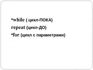 Ключевые слова while ( цикл-ПОКА) repeat (цикл-ДО) for (цикл с параметрами)