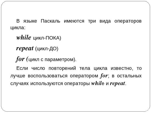 Самое главное В языке Паскаль имеются три вида операторов цикла: while цикл-ПОКА) repeat (цикл-ДО) for (цикл с параметром). Если число повторений тела цикла известно, то лучше воспользоваться оператором for; в остальных случаях используются оператор…