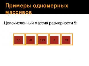 Примеры одномерных массивов Целочисленный массив размерности 5: 10 -8 123 0 33 У