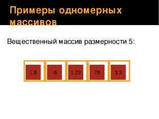 Примеры одномерных массивов Вещественный массив размерности 5: 1.8 -8 1.23 78 3.
