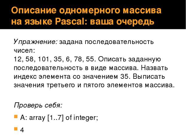 Описание одномерного массива на языке Pascal: ваша очередь Упражнение: задана последовательность чисел: 12, 58, 101, 35, 6, 78, 55. Описать заданную последовательность в виде массива. Назвать индекс элемента со значением 35. Выписать значения третье…
