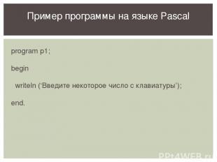 program p1; begin writeln ('Введите некоторое число с клавиатуры'); end. Пример