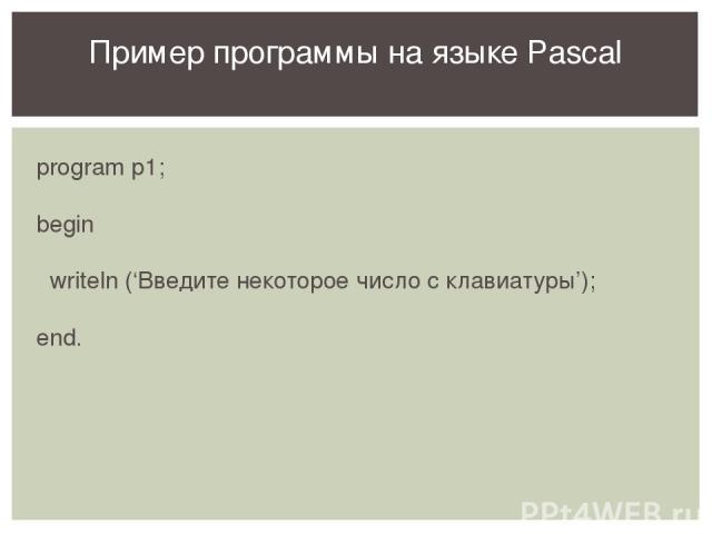 program p1; begin writeln ('Введите некоторое число с клавиатуры'); end. Пример программы на языке Pascal На примере данной программы вспоминаем структуру программ на языке Pascal, оператор вывода. Предлагаем набрать и выполнить программу в системе …